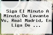 Siga El Minuto A Minuto De Levante Vs. <b>Real Madrid</b>, En Liga De <b>...</b>