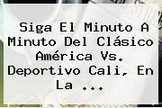 Siga El Minuto A Minuto Del Clásico <b>América</b> Vs. <b>Deportivo Cali</b>, En La ...