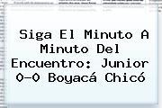 Siga El Minuto A Minuto Del Encuentro: <b>Junior</b> 0-0 Boyacá Chicó