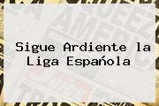 Sigue Ardiente La <b>Liga Española</b>
