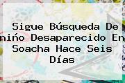 Sigue Búsqueda De <b>niño</b> Desaparecido En <b>Soacha</b> Hace Seis Días