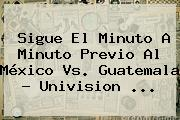 Sigue El Minuto A Minuto Previo Al <b>México Vs</b>. <b>Guatemala</b> - Univision <b>...</b>