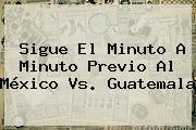 Sigue El Minuto A Minuto Previo Al <b>México Vs</b>. <b>Guatemala</b>