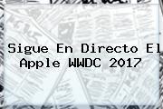 Sigue En Directo El <b>Apple</b> WWDC 2017