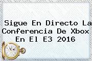 Sigue En Directo La Conferencia De Xbox En El <b>E3</b> 2016