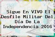 Sigue En VIVO El <b>Desfile</b> Militar Del Día De La Independencia <b>2016</b>