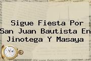 Sigue Fiesta Por <b>San Juan Bautista</b> En Jinotega Y Masaya