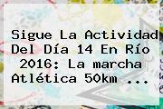 Sigue La Actividad Del Día 14 En <b>Río 2016</b>: La <b>marcha</b> Atlética <b>50km</b> ...
