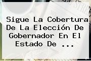 Sigue La Cobertura De La Elección De Gobernador En El <b>Estado De</b> ...