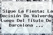 Sigue La Fiesta: La Decisión De Valverde Luego Del Título De <b>Barcelona</b> ...