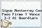 Sigue <b>Monterrey</b> Con Paso Firme Y Vence 3-2 Al Querétaro