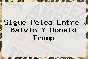 Sigue Pelea Entre J Balvin Y <b>Donald Trump</b>