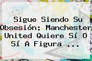 Sigue Siendo Su Obsesión: <b>Manchester United</b> Quiere Sí O Sí A Figura ...