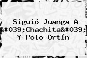 Siguió Juanga A &#039;Chachita&#039; Y <b>Polo Ortín</b>