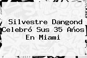 <b>Silvestre Dangond</b> Celebró Sus 35 Años En Miami