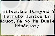 <b>Silvestre Dangond</b> Y Farruko Juntos En &quot;<b>Ya No Me Duele Más</b>&quot;