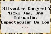 Silvestre Dangond Y <b>Nicky Jam</b>, Una Actuación Espectacular De Los <b>...</b>