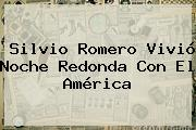 <b>Silvio Romero</b> Vivió Noche Redonda Con El América