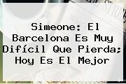Simeone: El <b>Barcelona</b> Es Muy Difícil Que Pierda; Hoy Es El Mejor