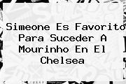 Simeone Es Favorito Para Suceder A <b>Mourinho</b> En El Chelsea