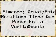 """Simeone: """"Este Resultado Tiene Que Pesar En La Vuelta"""""""
