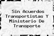 Sin Acuerdos Transportistas Y <b>Ministerio De Transporte</b>