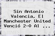 Sin Antonio Valencia, El <b>Manchester United</b> Venció 2-0 Al ...