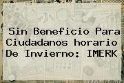 Sin Beneficio Para Ciudadanos <b>horario</b> De Invierno: IMERK