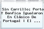 Sin Carrillo: <b>Porto</b> Y <b>Benfica</b> Igualaron En Clásico De Portugal | El ...