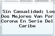 Sin Casualidad: Los Dos Mejores Van Por Corona En <b>Serie Del Caribe</b>