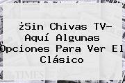 ¿Sin <b>Chivas TV</b>? Aquí Algunas Opciones Para Ver El Clásico
