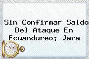 <i>Sin Confirmar Saldo Del Ataque En Ecuandureo: Jara</i>