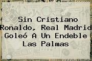 Sin Cristiano Ronaldo, <b>Real Madrid</b> Goleó A Un Endeble Las Palmas