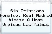 Sin Cristiano Ronaldo, <b>Real Madrid</b> Visita A Unas Urgidas Las Palmas