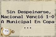 Sin Despeinarse, <b>Nacional</b> Venció 1-0 A Municipal En Copa ...