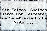 Sin Falcao, <b>Chelsea</b> Pierde Con Leicester Que Se Afianza En La Punta <b>...</b>
