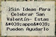 ¿Sin Ideas Para Celebrar <b>San Valentín</b>? Estas &#039;apps&#039; Pueden Ayudarlo