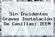 Sin Incidentes Graves Instalación De Casillas: <b>IEEM</b>