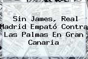 Sin James, <b>Real Madrid</b> Empató Contra Las Palmas En Gran Canaria