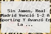 Sin James, <b>Real Madrid</b> Venció 1-2 A Sporting Y Avanzó En La ...