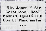Sin James Y Sin Cristiano, <b>Real Madrid</b> Igualó 0-0 Con El Manchester <b>...</b>