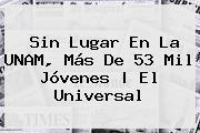 Sin Lugar En La <b>UNAM</b>, Más De 53 Mil Jóvenes |<b> El Universal