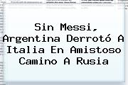 Sin Messi, <b>Argentina</b> Derrotó A Italia En Amistoso Camino A Rusia