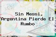 Sin Messi, <b>Argentina</b> Pierde El Rumbo