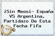 ¿Sin Messi? <b>España VS Argentina</b>, Partidazo De Esta Fecha Fifa
