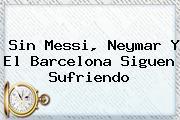Sin Messi, Neymar Y El <b>Barcelona</b> Siguen Sufriendo