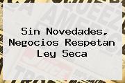 Sin Novedades, Negocios Respetan <b>Ley Seca</b>