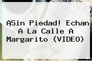¡Sin Piedad! Echan A La Calle A <b>Margarito</b> (VIDEO)