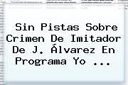 Sin Pistas Sobre Crimen De Imitador De <b>J</b>. <b>Álvarez</b> En Programa Yo <b>...</b>