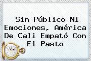 Sin Público Ni Emociones, <b>América De Cali</b> Empató Con El Pasto